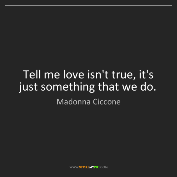 Madonna Ciccone: Tell me love isn't true, it's just something that we...