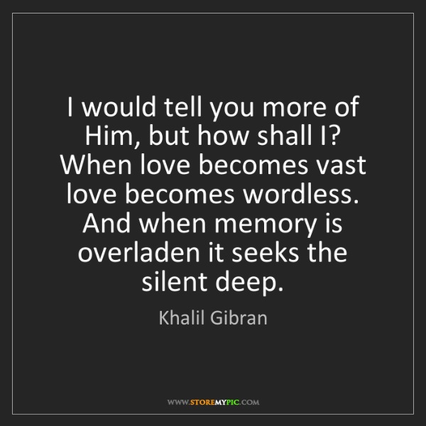 Khalil Gibran: I would tell you more of Him, but how shall I?   When...