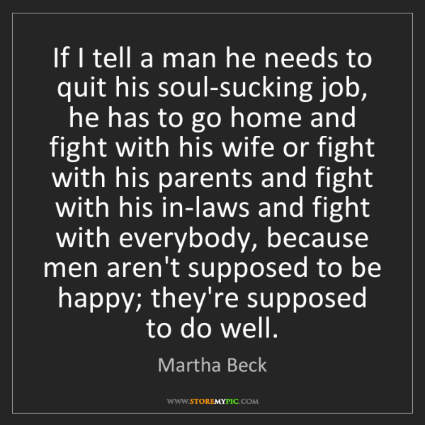 Martha Beck: If I tell a man he needs to quit his soul-sucking job,...