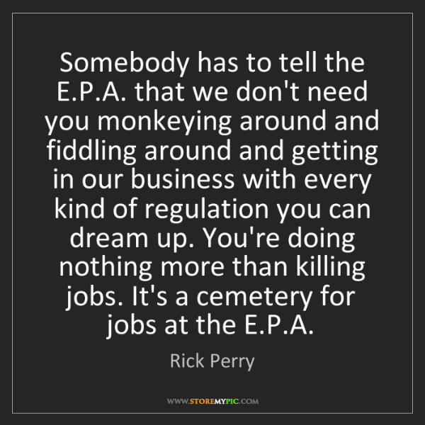 Rick Perry: Somebody has to tell the E.P.A. that we don't need you...