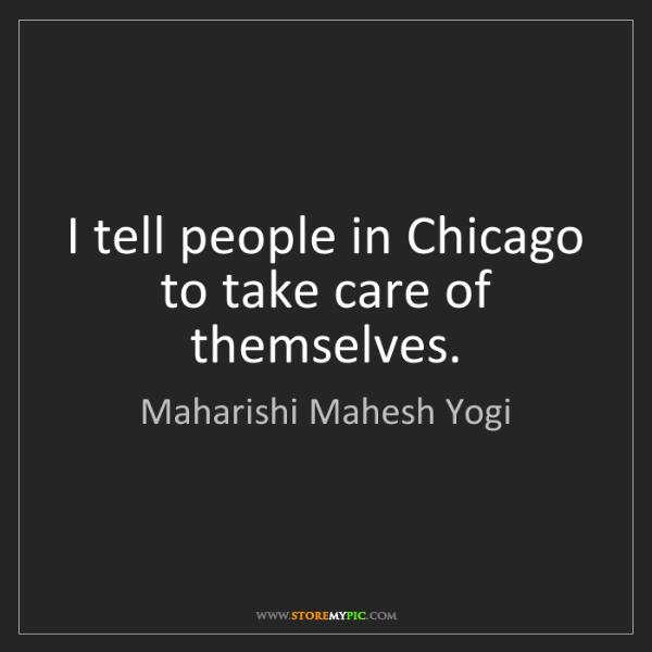 Maharishi Mahesh Yogi: I tell people in Chicago to take care of themselves.