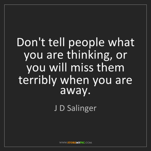 J D Salinger: Don't tell people what you are thinking, or you will...
