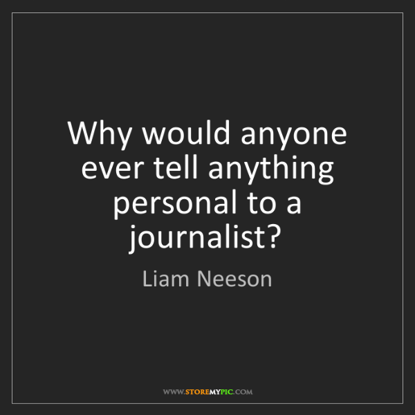 Liam Neeson: Why would anyone ever tell anything personal to a journalist?