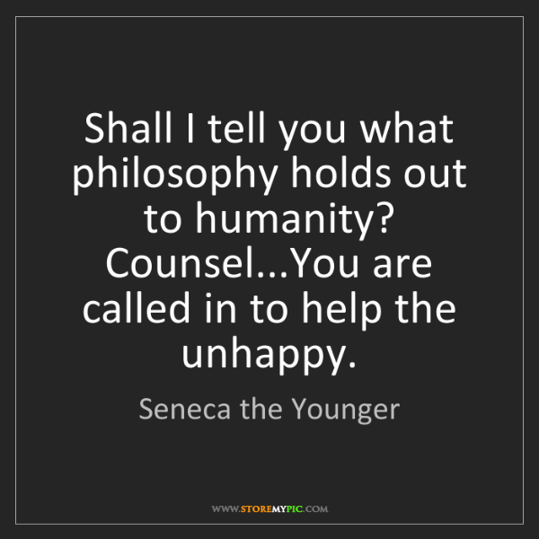Seneca the Younger: Shall I tell you what philosophy holds out to humanity?...