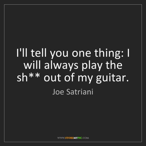 Joe Satriani: I'll tell you one thing: I will always play the sh**...