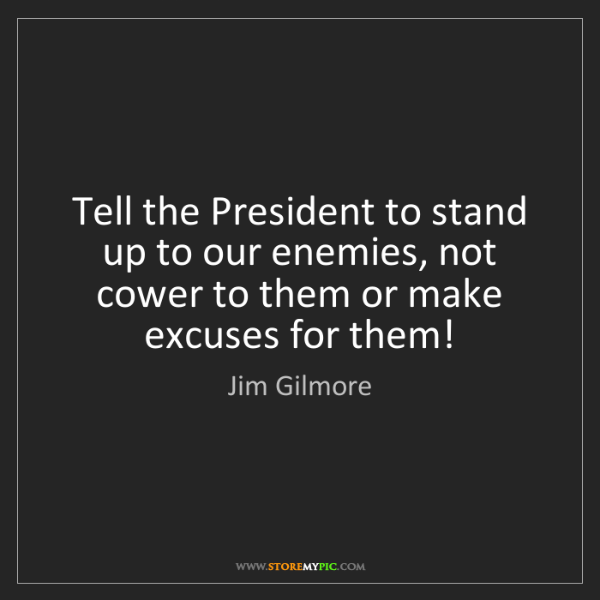 Jim Gilmore: Tell the President to stand up to our enemies, not cower...