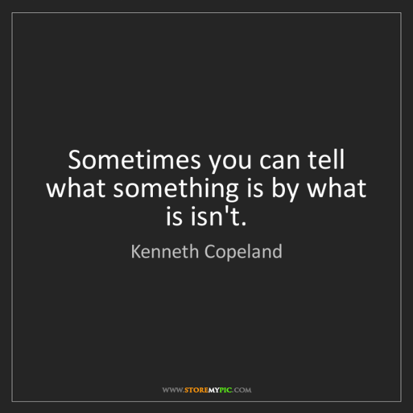Kenneth Copeland: Sometimes you can tell what something is by what is isn't.