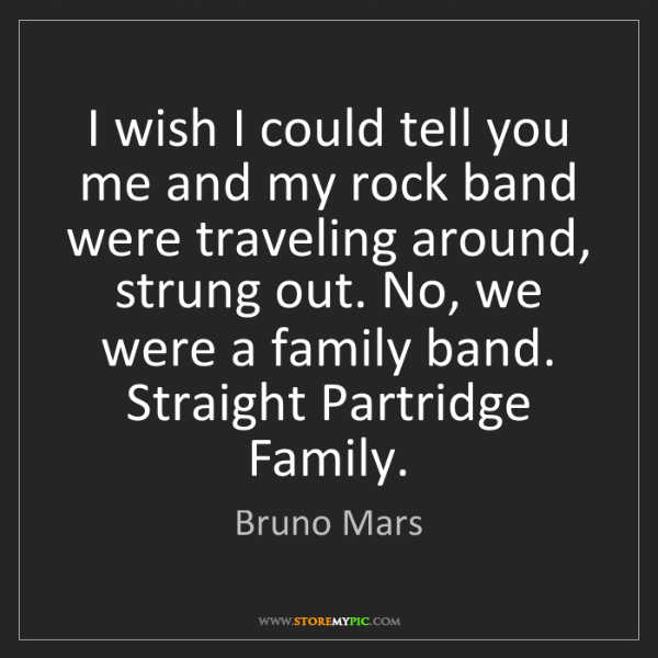 Bruno Mars: I wish I could tell you me and my rock band were traveling...
