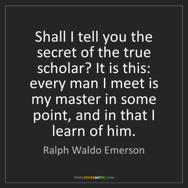 Ralph Waldo Emerson: Shall I tell you the secret of the true scholar? It is...