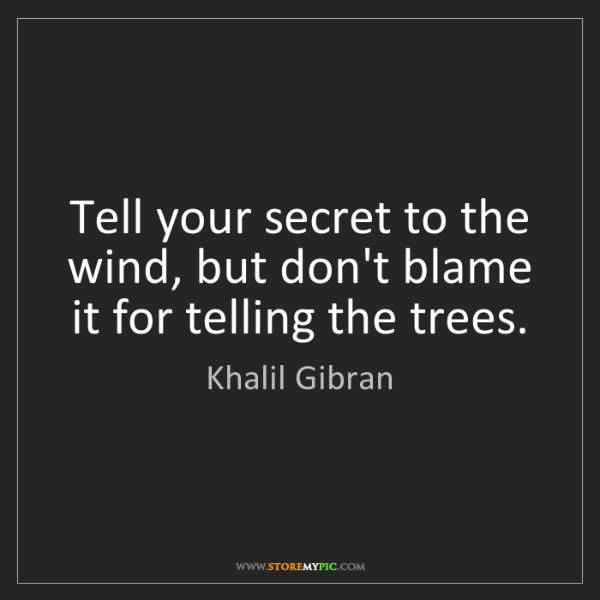Khalil Gibran: Tell your secret to the wind, but don't blame it for...