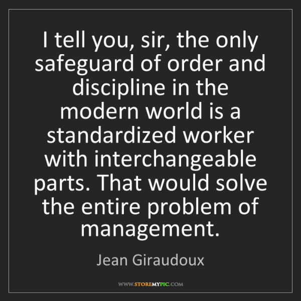 Jean Giraudoux: I tell you, sir, the only safeguard of order and discipline...