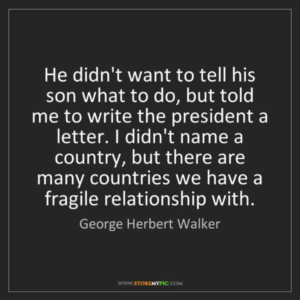 George Herbert Walker: He didn't want to tell his son what to do, but told me...