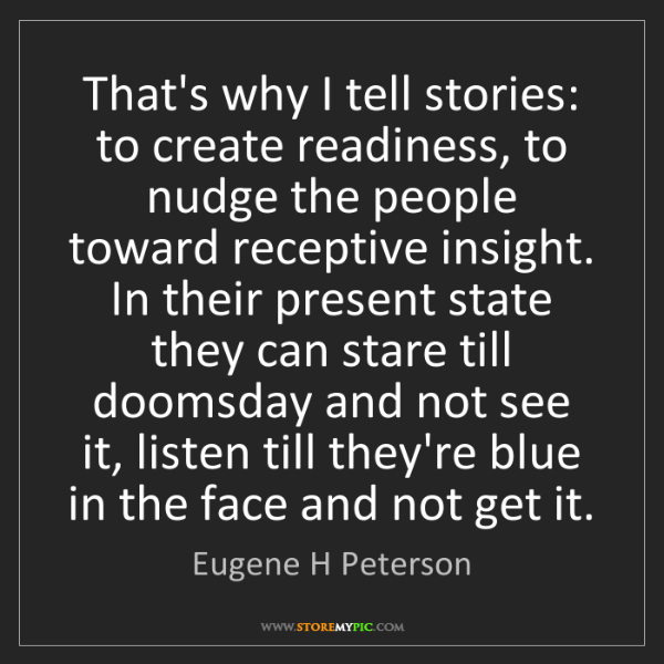 Eugene H Peterson: That's why I tell stories: to create readiness, to nudge...