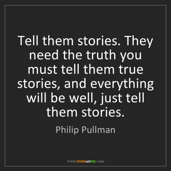 Philip Pullman: Tell them stories. They need the truth you must tell...