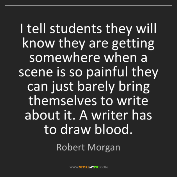 Robert Morgan: I tell students they will know they are getting somewhere...