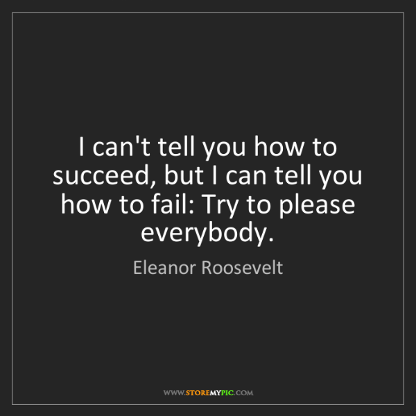 Eleanor Roosevelt: I can't tell you how to succeed, but I can tell you how...