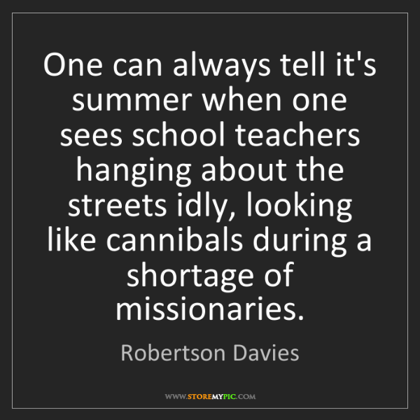 Robertson Davies: One can always tell it's summer when one sees school...