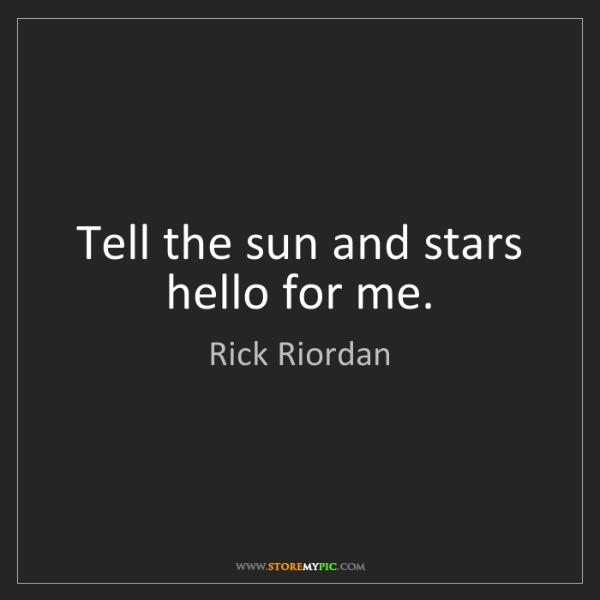 Rick Riordan: Tell the sun and stars hello for me.