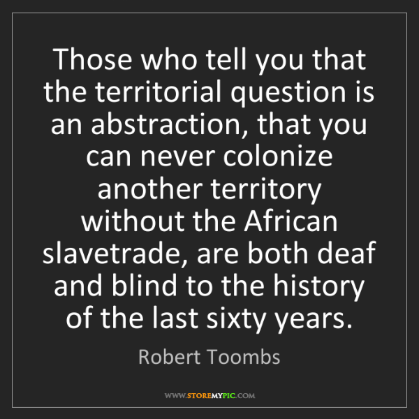 Robert Toombs: Those who tell you that the territorial question is an...