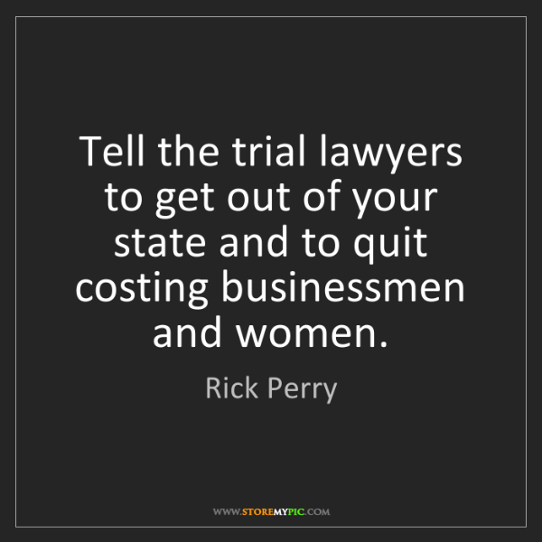Rick Perry: Tell the trial lawyers to get out of your state and to...