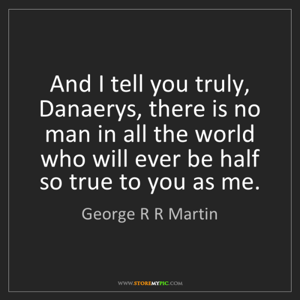 George R R Martin: And I tell you truly, Danaerys, there is no man in all...