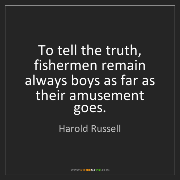 Harold Russell: To tell the truth, fishermen remain always boys as far...