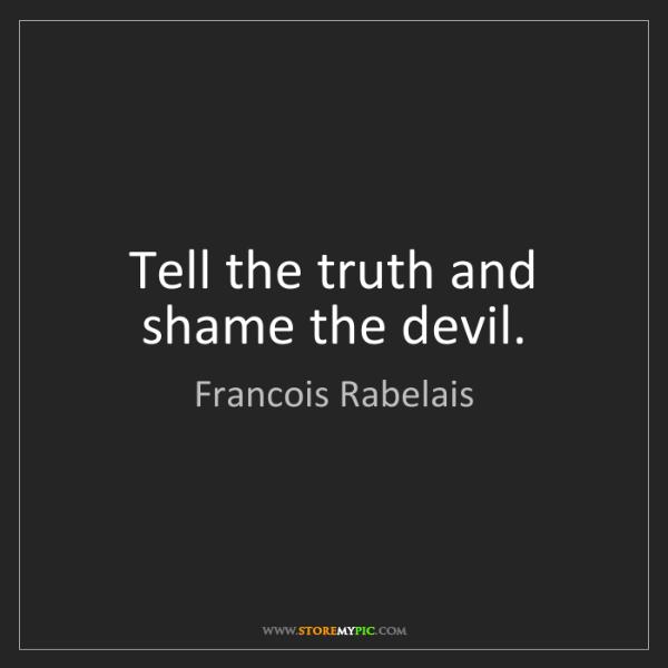 Francois Rabelais: Tell the truth and shame the devil.