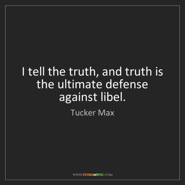 Tucker Max: I tell the truth, and truth is the ultimate defense against...