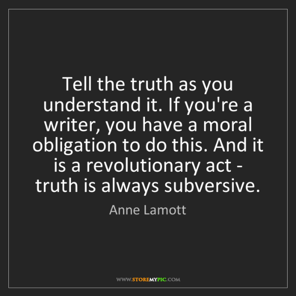 Anne Lamott: Tell the truth as you understand it. If you're a writer,...