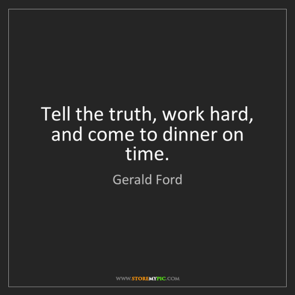 Gerald Ford: Tell the truth, work hard, and come to dinner on time.