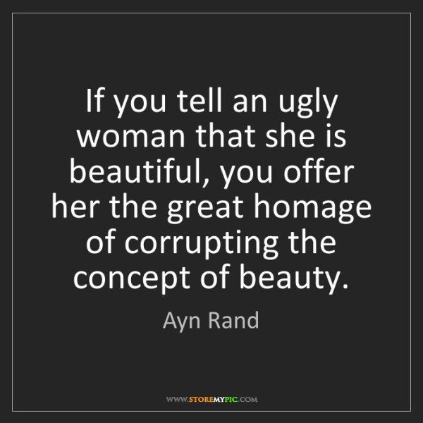 Ayn Rand: If you tell an ugly woman that she is beautiful, you...