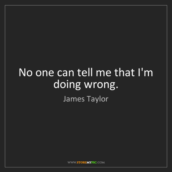 James Taylor: No one can tell me that I'm doing wrong.