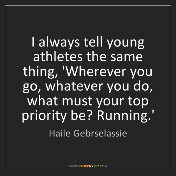 Haile Gebrselassie: I always tell young athletes the same thing, 'Wherever...