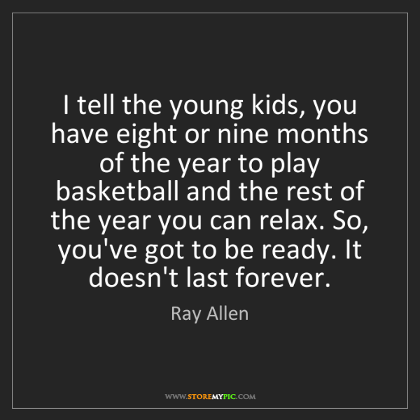 Ray Allen: I tell the young kids, you have eight or nine months...
