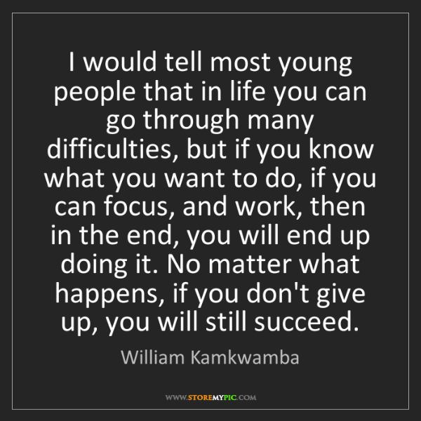 William Kamkwamba: I would tell most young people that in life you can go...