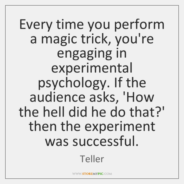 Every time you perform a magic trick, you're engaging in experimental psychology. ...