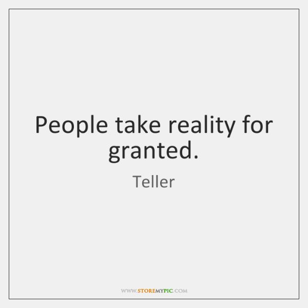 People take reality for granted.