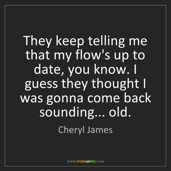 Cheryl James: They keep telling me that my flow's up to date, you know....
