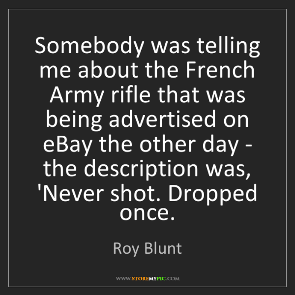 Roy Blunt: Somebody was telling me about the French Army rifle that...