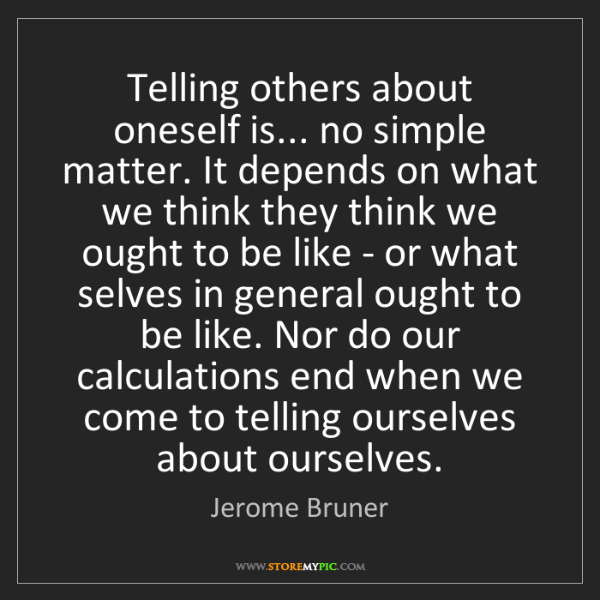 Jerome Bruner: Telling others about oneself is... no simple matter....