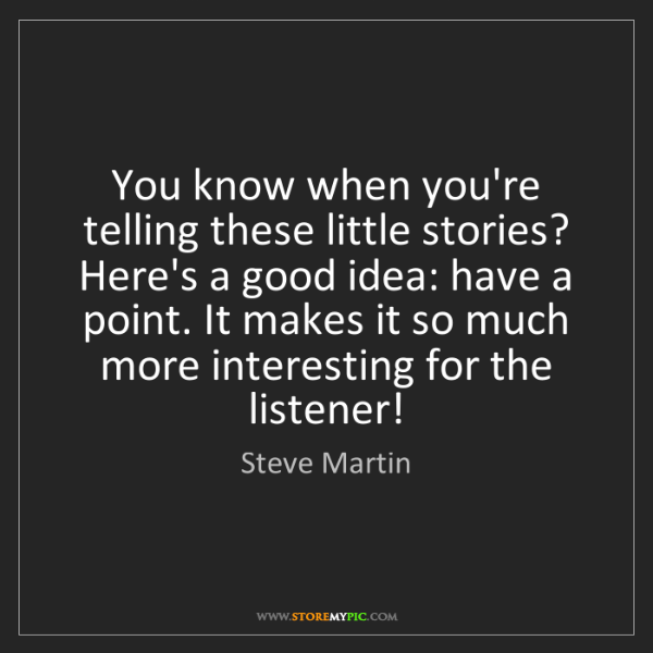 Steve Martin: You know when you're telling these little stories? Here's...