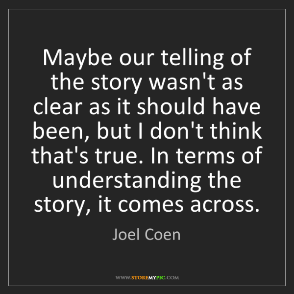 Joel Coen: Maybe our telling of the story wasn't as clear as it...