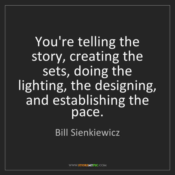 Bill Sienkiewicz: You're telling the story, creating the sets, doing the...