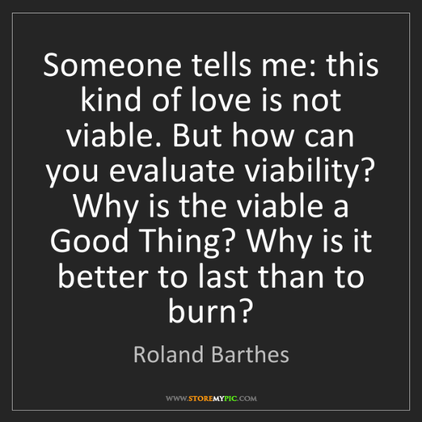 Roland Barthes: Someone tells me: this kind of love is not viable. But...