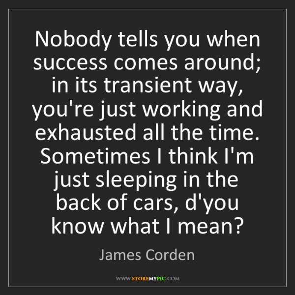 James Corden: Nobody tells you when success comes around; in its transient...