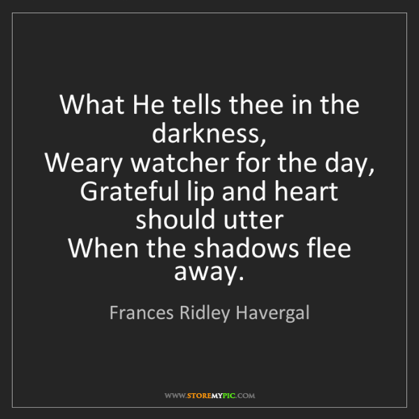 Frances Ridley Havergal: What He tells thee in the darkness,   Weary watcher for...