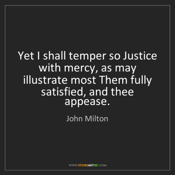 John Milton: Yet I shall temper so Justice with mercy, as may illustrate...