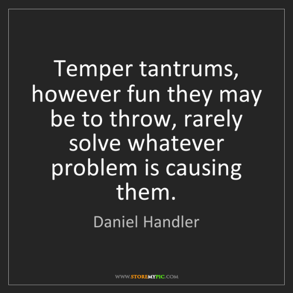 Daniel Handler: Temper tantrums, however fun they may be to throw, rarely...