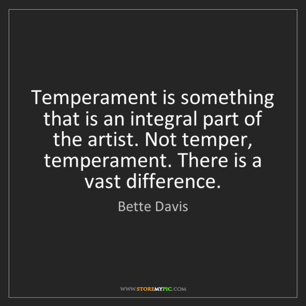 Bette Davis: Temperament is something that is an integral part of...