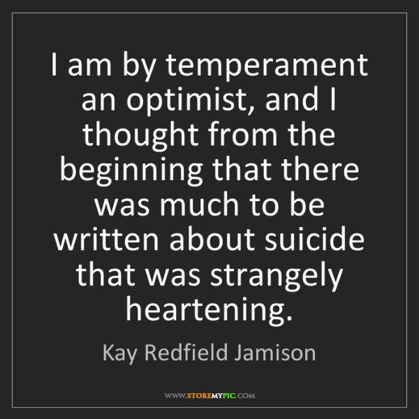 Kay Redfield Jamison: I am by temperament an optimist, and I thought from the...